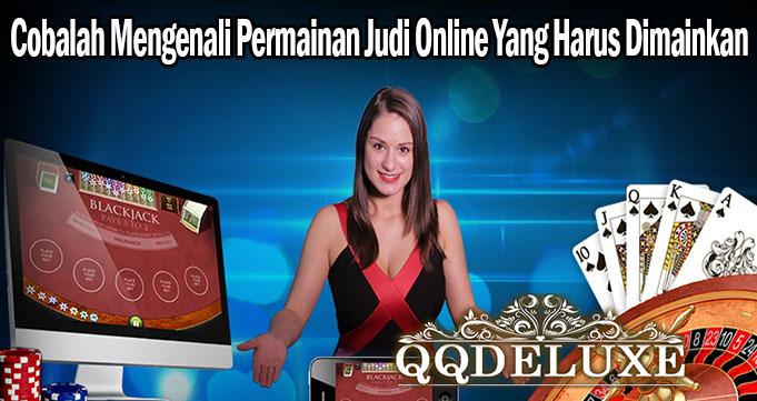 Cobalah Mengenali Permainan Judi Online Yang Harus Dimainkan